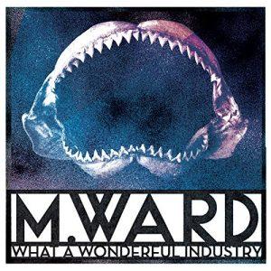 M.Ward - What a Wonderful Industry